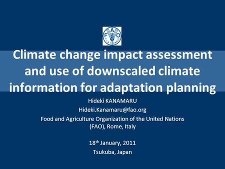 Climate change impact assessment and use of downscaled climate information for adaptation planning Hideki KANAMARU Food and Agriculture.