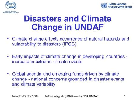 Turin, 23-27 Nov 2009ToT on Integrating DRR into the CCA UNDAF1 Disasters and Climate Change in UNDAF Climate change effects occurrence of natural hazards.