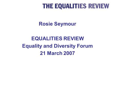 Rosie Seymour EQUALITIES REVIEW Equality and Diversity Forum 21 March 2007.