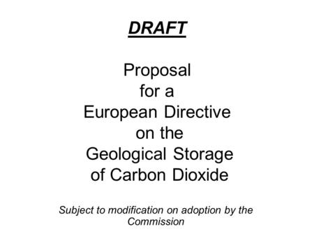 DRAFT Proposal for a European Directive on the Geological Storage of Carbon Dioxide Subject to modification on adoption by the Commission.