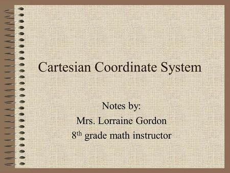 Cartesian Coordinate System Notes by: Mrs. Lorraine Gordon 8 th grade math instructor.