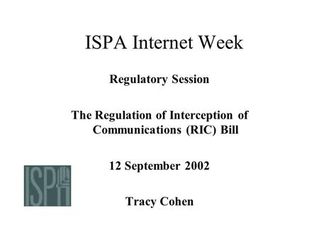 ISPA Internet Week Regulatory Session The Regulation of Interception of Communications (RIC) Bill 12 September 2002 Tracy Cohen.