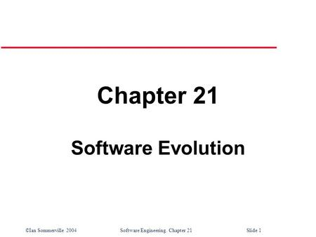 ©Ian Sommerville 2004 Software Engineering. Chapter 21Slide 1 Chapter 21 Software Evolution.