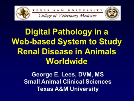 Digital Pathology in a Web-based System to Study Renal Disease in Animals Worldwide George E. Lees, DVM, MS Small Animal Clinical Sciences Texas A&M University.