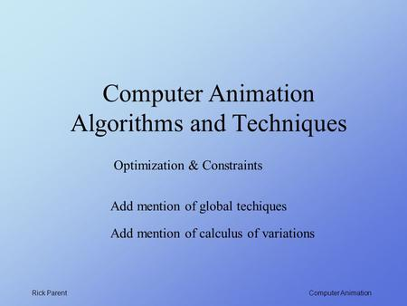 Computer Animation Rick Parent Computer Animation Algorithms and Techniques Optimization & Constraints Add mention of global techiques Add mention of calculus.