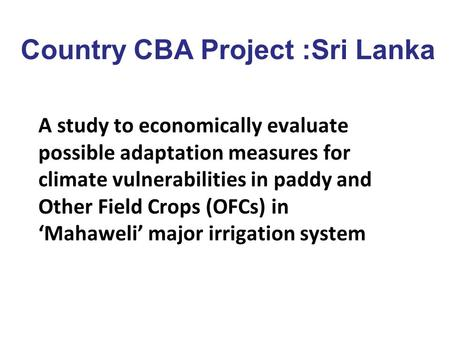Country CBA Project :Sri Lanka A study to economically evaluate possible adaptation measures for climate vulnerabilities in paddy and Other Field Crops.