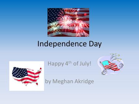 Independence Day Happy 4 th of July! by Meghan Akridge.