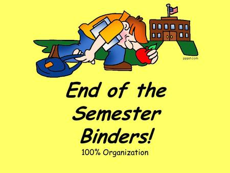 End of the Semester Binders! 100% Organization. Important Information Please do not include any hand written notes! Leave them home they are yours! DON'T.