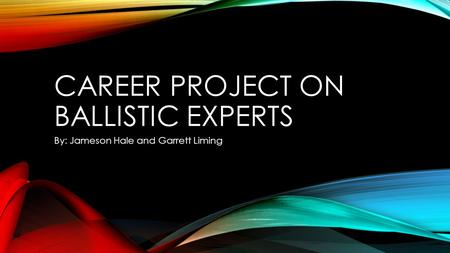 CAREER PROJECT ON BALLISTIC EXPERTS By: Jameson Hale and Garrett Liming.