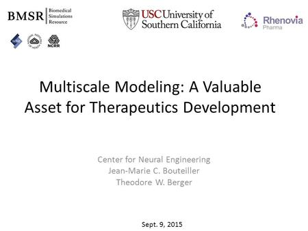 Multiscale Modeling: A Valuable Asset for Therapeutics Development Center for Neural Engineering Jean-Marie C. Bouteiller Theodore W. Berger Sept. 9, 2015.