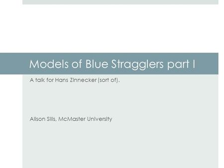 Models of Blue Stragglers part I A talk for Hans Zinnecker (sort of). Alison Sills, McMaster University.