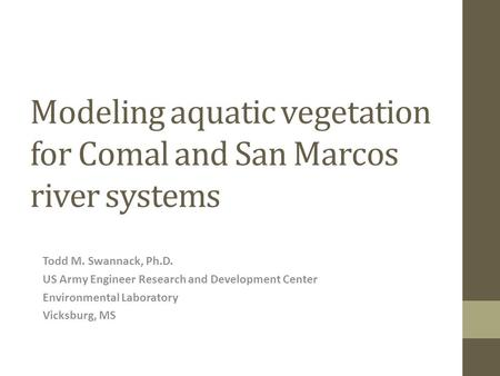 Modeling aquatic vegetation for Comal and San Marcos river systems Todd M. Swannack, Ph.D. US Army Engineer Research and Development Center Environmental.