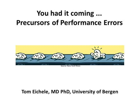 You had it coming... Precursors of Performance Errors Tom Eichele, MD PhD Department of Biological and Medical Psychology University of Bergen Source: