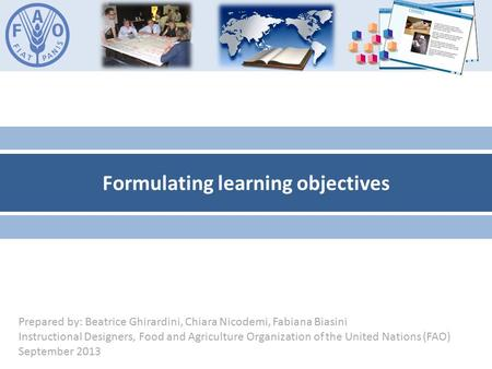 Formulating learning objectives Prepared by: Beatrice Ghirardini, Chiara Nicodemi, Fabiana Biasini Instructional Designers, Food and Agriculture Organization.