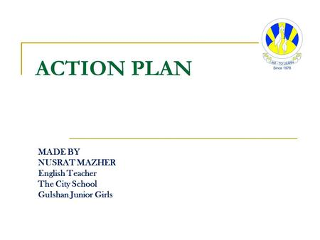 ACTION PLAN MADE BY NUSRAT MAZHER English Teacher The City School Gulshan Junior Girls.