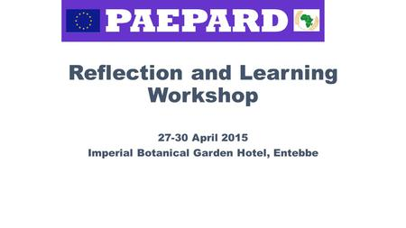 Reflection and Learning Workshop 27-30 April 2015 Imperial Botanical Garden Hotel, Entebbe.