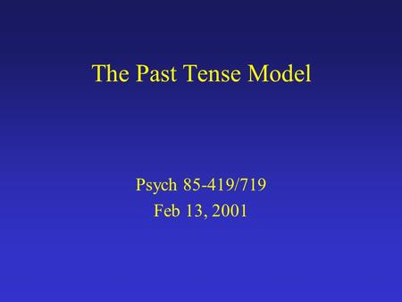 The Past Tense Model Psych 85-419/719 Feb 13, 2001.