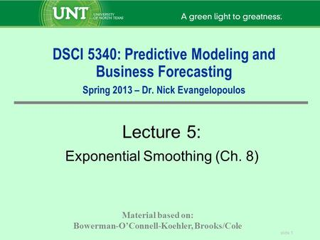 Slide 1 DSCI 5340: Predictive Modeling and Business Forecasting Spring 2013 – Dr. Nick Evangelopoulos Lecture 5: Exponential Smoothing (Ch. 8) Material.