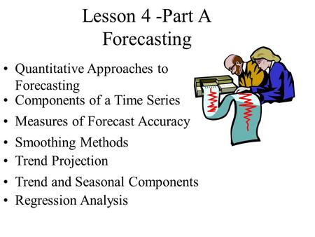 Lesson 4 -Part A Forecasting Quantitative Approaches to Forecasting Components of a Time Series Measures of Forecast Accuracy Smoothing Methods Trend Projection.