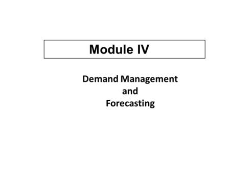 Demand Management and Forecasting Module IV. Two Approaches in Demand Management Active approach to influence demand Passive approach to respond to changing.