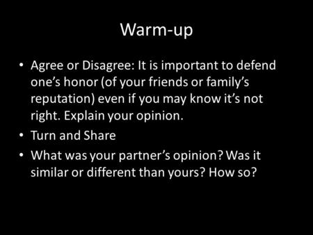 Warm-up Agree or Disagree: It is important to defend one's honor (of your friends or family's reputation) even if you may know it's not right. Explain.