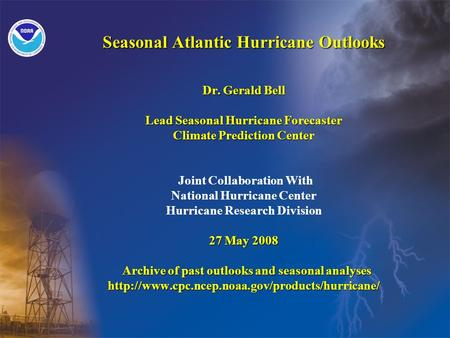 Seasonal Atlantic Hurricane Outlooks Dr. Gerald Bell Lead Seasonal Hurricane Forecaster Climate Prediction Center 27 May 2008 Archive of past outlooks.