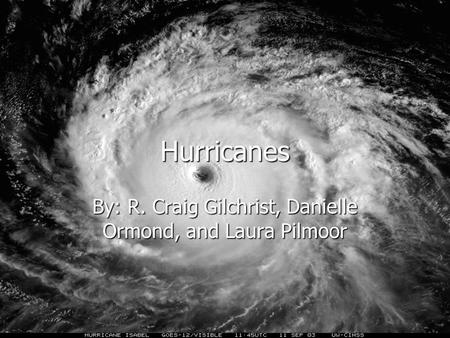 Hurricanes By: R. Craig Gilchrist, Danielle Ormond, and Laura Pilmoor.
