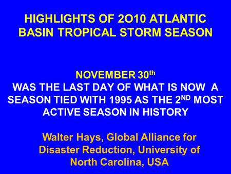 HIGHLIGHTS OF 2O10 ATLANTIC BASIN TROPICAL STORM SEASON NOVEMBER 30 th WAS THE LAST DAY OF WHAT IS NOW A SEASON TIED WITH 1995 AS THE 2 ND MOST ACTIVE.