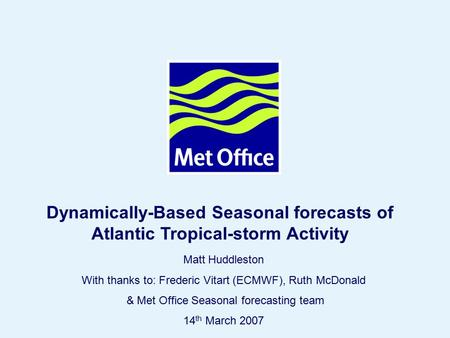 Page 1© Crown copyright 2006 Matt Huddleston With thanks to: Frederic Vitart (ECMWF), Ruth McDonald & Met Office Seasonal forecasting team 14 th March.