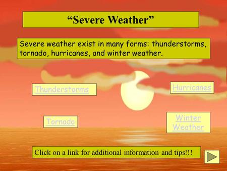 """Severe Weather"" Severe weather exist in many forms: thunderstorms, tornado, hurricanes, and winter weather. Thunderstorms Tornado Hurricanes Winter Weather."