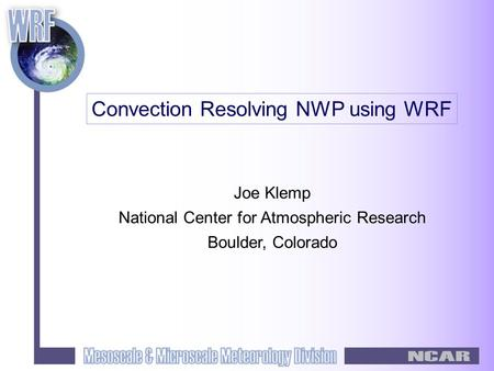 Joe Klemp National Center for Atmospheric Research Boulder, Colorado Convection Resolving NWP using WRF.