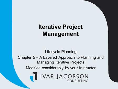 Iterative Project Management Lifecycle Planning Chapter 5 – A Layered Approach to Planning and Managing Iterative Projects Modified considerably by your.