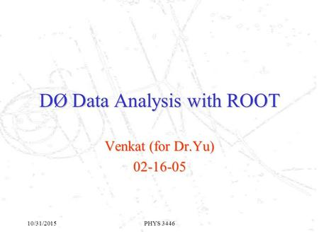 10/31/2015PHYS 3446 DØ Data Analysis with ROOT Venkat (for Dr.Yu) 02-16-05.