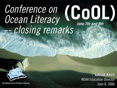 Conference on Ocean Literacy -- closing remarks Louisa Koch NOAA Education Director June 8, 2006 Louisa Koch NOAA Education Director June 8, 2006 June.