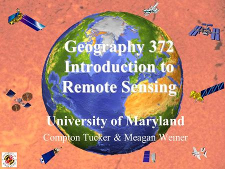 Geography 372 Introduction to Remote Sensing University of Maryland Compton Tucker & Meagan Weiner.