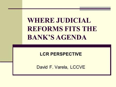 WHERE JUDICIAL REFORMS FITS THE BANK'S AGENDA LCR PERSPECTIVE David F. Varela, LCCVE.