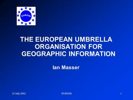 23 July 2002EUROGI1 THE EUROPEAN UMBRELLA ORGANISATION FOR GEOGRAPHIC INFORMATION Ian Masser.