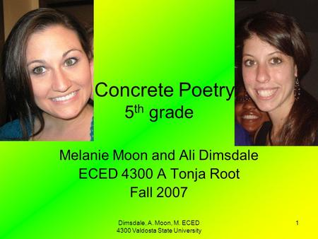 Dimsdale, A. Moon, M. ECED 4300 Valdosta State University 1 Concrete Poetry 5 th grade Melanie Moon and Ali Dimsdale ECED 4300 A Tonja Root Fall 2007.