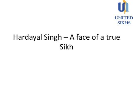 Hardayal Singh – A face of a true Sikh. Hardayal Singh - Founder, Director and the most active volunteer in UNITED SIKHS Serving as a clergy liaison with.