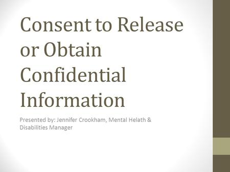 Consent to Release or Obtain Confidential Information Presented by: Jennifer Crookham, Mental Helath & Disabilities Manager.