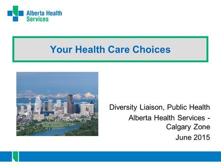 Your Health Care Choices Diversity Liaison, Public Health Alberta Health Services - Calgary Zone June 2015.