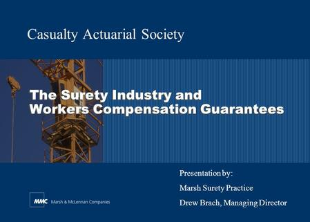 The Surety Industry and Workers Compensation Guarantees Casualty Actuarial Society Presentation by: Marsh Surety Practice Drew Brach, Managing Director.