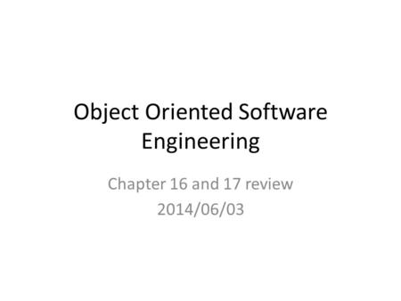 Object Oriented Software Engineering Chapter 16 and 17 review 2014/06/03.