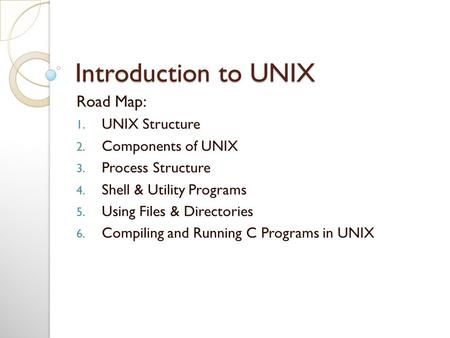 Introduction to UNIX Road Map: 1. UNIX Structure 2. Components of UNIX 3. Process Structure 4. Shell & Utility Programs 5. Using Files & Directories 6.