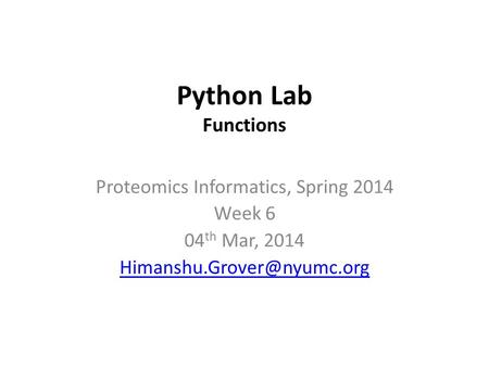 Python Lab Functions Proteomics Informatics, Spring 2014 Week 6 04 th Mar, 2014