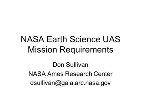NASA Earth Science UAS Mission Requirements Don Sullivan NASA Ames Research Center
