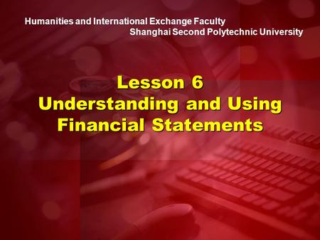 Humanities and International Exchange Faculty Shanghai Second Polytechnic University Lesson 6 Understanding and Using Financial Statements.