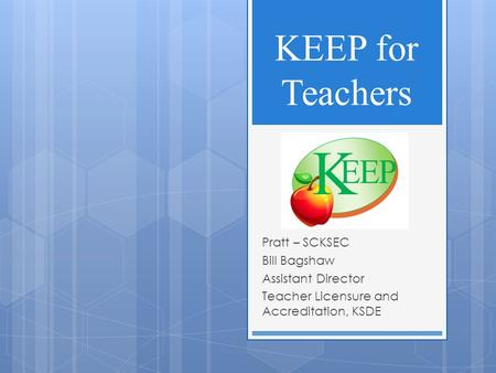 KEEP for Teachers Pratt – SCKSEC Bill Bagshaw Assistant Director Teacher Licensure and Accreditation, KSDE.