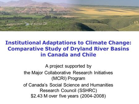 Institutional Adaptations to Climate Change: Comparative Study of Dryland River Basins in Canada and Chile A project supported by the Major Collaborative.