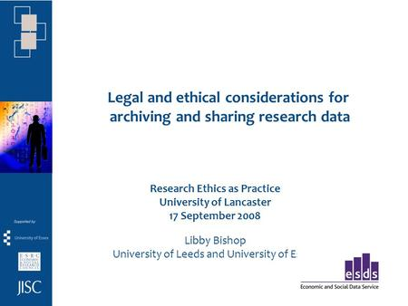 Legal and ethical considerations for archiving and sharing research data Research Ethics as Practice University of Lancaster 17 September 2008 Libby Bishop.
